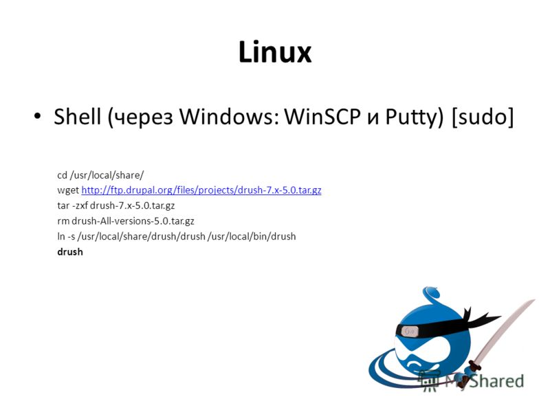 Linux Shell (через Windows: WinSCP и Putty) [sudo] cd /usr/local/share/ wget http://ftp.drupal.org/files/projects/drush-7.x-5.0.tar.gzhttp://ftp.drupal.org/files/projects/drush-7.x-5.0.tar.gz tar -zxf drush-7.x-5.0.tar.gz rm drush-All-versions-5.0.ta