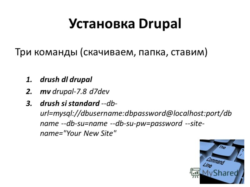 Установка Drupal Три команды (скачиваем, папка, ставим) 1.drush dl drupal 2.mv drupal-7.8 d7dev 3.drush si standard --db- url=mysql://dbusername:dbpassword@localhost:port/db name --db-su=name --db-su-pw=password --site- name=Your New Site