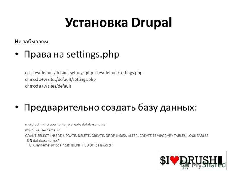 Установка Drupal Не забываем: Права на settings.php cp sites/default/default.settings.php sites/default/settings.php chmod a+w sites/default/settings.php chmod a+w sites/default Предварительно создать базу данных: mysqladmin -u username -p create dat