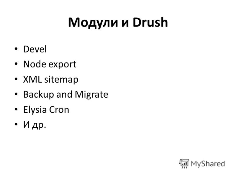 Модули и Drush Devel Node export XML sitemap Backup and Migrate Elysia Cron И др.