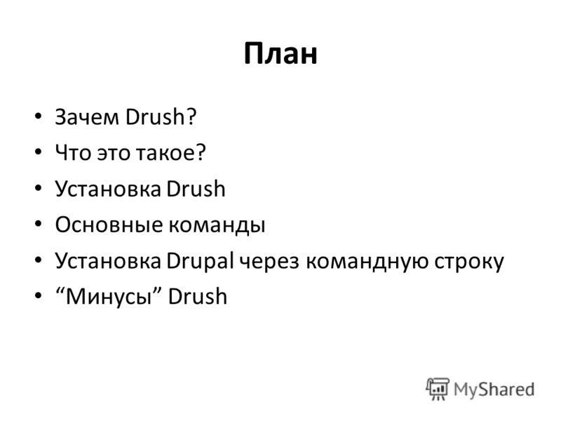 План Зачем Drush? Что это такое? Установка Drush Основные команды Установка Drupal через командную строку Минусы Drush