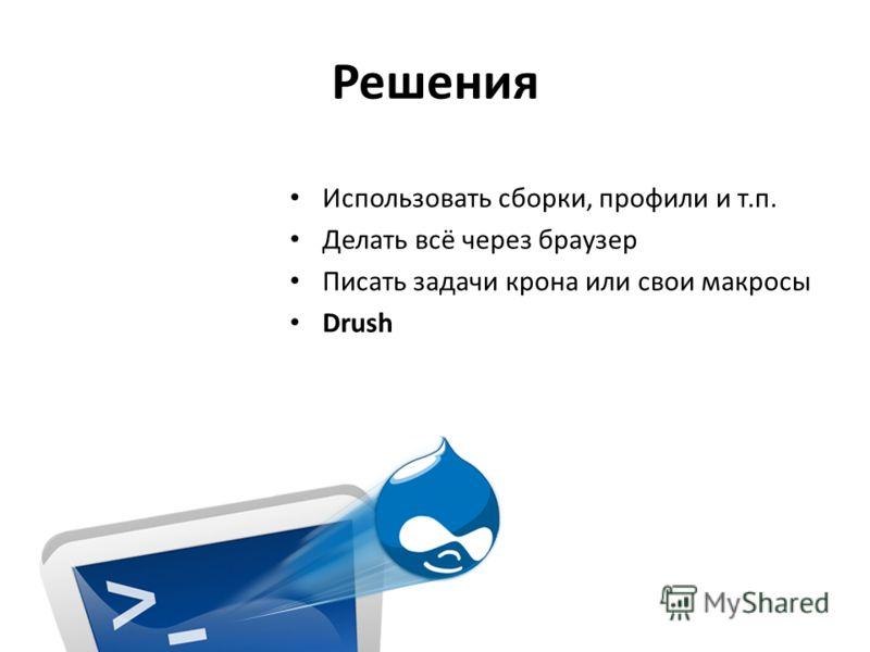 Решения Использовать сборки, профили и т.п. Делать всё через браузер Писать задачи крона или свои макросы Drush
