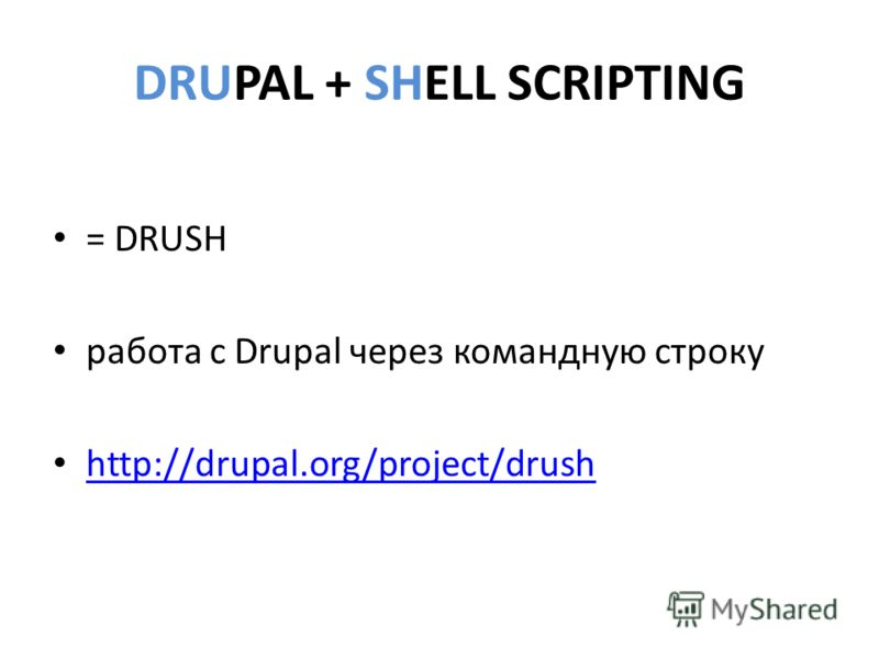 DRUPAL + SHELL SCRIPTING = DRUSH работа с Drupal через командную строку http://drupal.org/project/drush http://drupal.org/project/drush