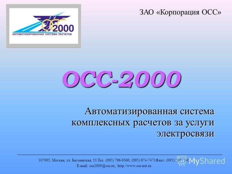 ОСС-2000 Автоматизированная система комплексных расчетов за услуги электросвязи ЗАО «Корпорация ОСС» 107005, Москва, ул. Бауманская, 53.Тел. (095) 796-9360, (095) 974-7471Факс: (095) 267-1145 E-mail: oss2000@oss.ru, http://www.oss-net.ru