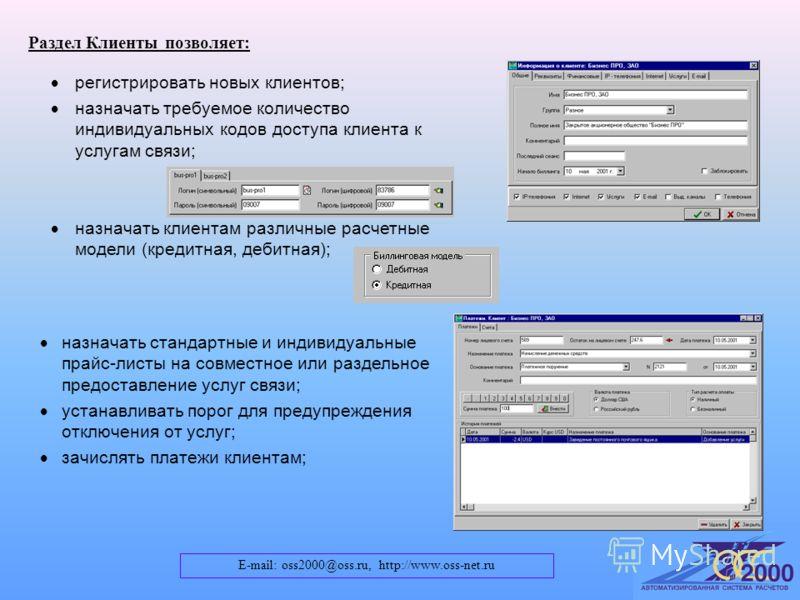 E-mail: oss2000@oss.ru, http://www.oss-net.ru Раздел Клиенты позволяет: назначать стандартные и индивидуальные прайс-листы на совместное или раздельное предоставление услуг связи; устанавливать порог для предупреждения отключения от услуг; зачислять
