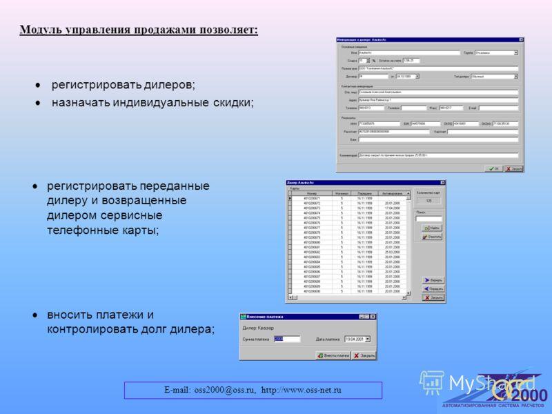E-mail: oss2000@oss.ru, http://www.oss-net.ru Модуль управления продажами позволяет: регистрировать переданные дилеру и возвращенные дилером сервисные телефонные карты; регистрировать дилеров; назначать индивидуальные скидки; вносить платежи и контро