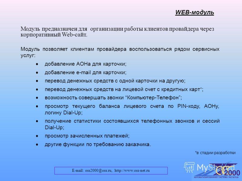 E-mail: oss2000@oss.ru, http://www.oss-net.ru WEB-модуль Модуль предназначен для организации работы клиентов провайдера через корпоративный Web-сайт. Модуль позволяет клиентам провайдера воспользоваться рядом сервисных услуг: добавление АОНа для карт
