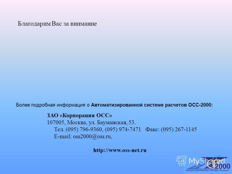 Благодарим Вас за внимание Более подробная информация о Автоматизированной системе расчетов ОСС-2000: ЗАО «Корпорация ОСС» 107005, Москва, ул. Бауманская, 53. Тел. (095) 796-9360, (095) 974-7471 Факс: (095) 267-1145 E-mail: oss2000@oss.ru, http://www