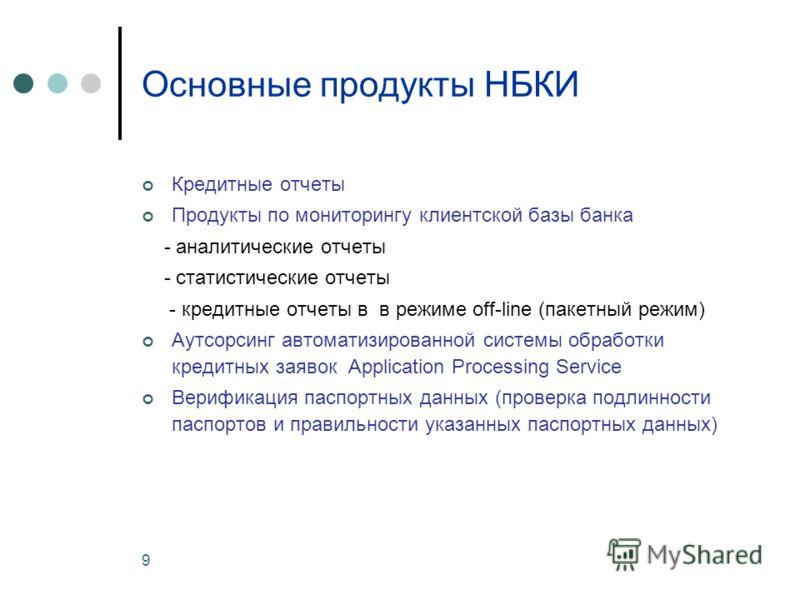 9 Основные продукты НБКИ Кредитные отчеты Продукты по мониторингу клиентской базы банка - аналитические отчеты - статистические отчеты - кредитные отчеты в в режиме off-line (пакетный режим) Аутсорсинг автоматизированной системы обработки кредитных з