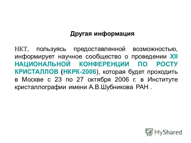 Другая информация НКТ, пользуясь предоставленной возможностью, информирует научное сообщество о проведении ХII НАЦИОНАЛЬНОЙ КОНФЕРЕНЦИИ ПО РОСТУ КРИСТАЛЛОВ (НКРК-2006), которая будет проходить в Москве с 23 по 27 октября 2006 г. в Институте кристалло