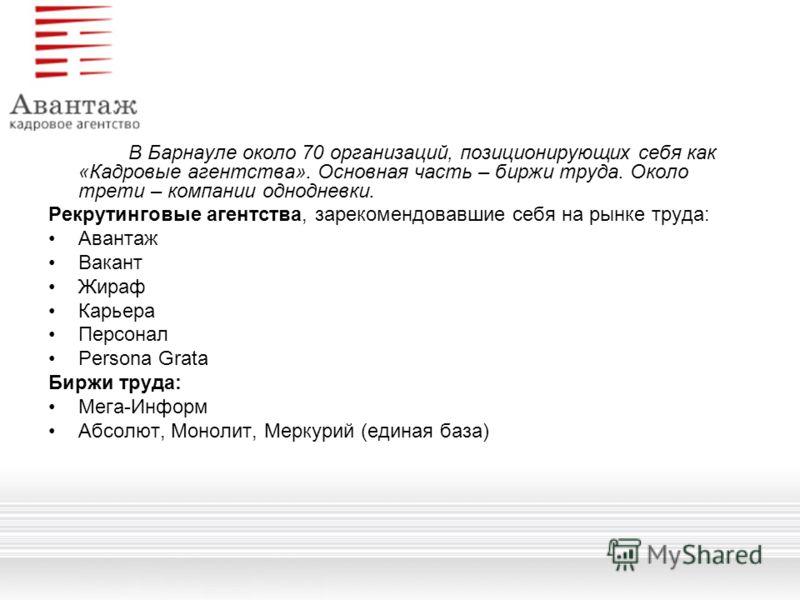 В Барнауле около 70 организаций, позиционирующих себя как «Кадровые агентства». Основная часть – биржи труда. Около трети – компании однодневки. Рекрутинговые агентства, зарекомендовавшие себя на рынке труда: Авантаж Вакант Жираф Карьера Персонал Per