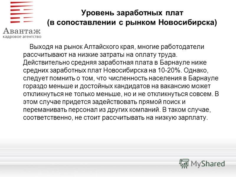 Уровень заработных плат (в сопоставлении с рынком Новосибирска) Выходя на рынок Алтайского края, многие работодатели рассчитывают на низкие затраты на оплату труда. Действительно средняя заработная плата в Барнауле ниже средних заработных плат Новоси
