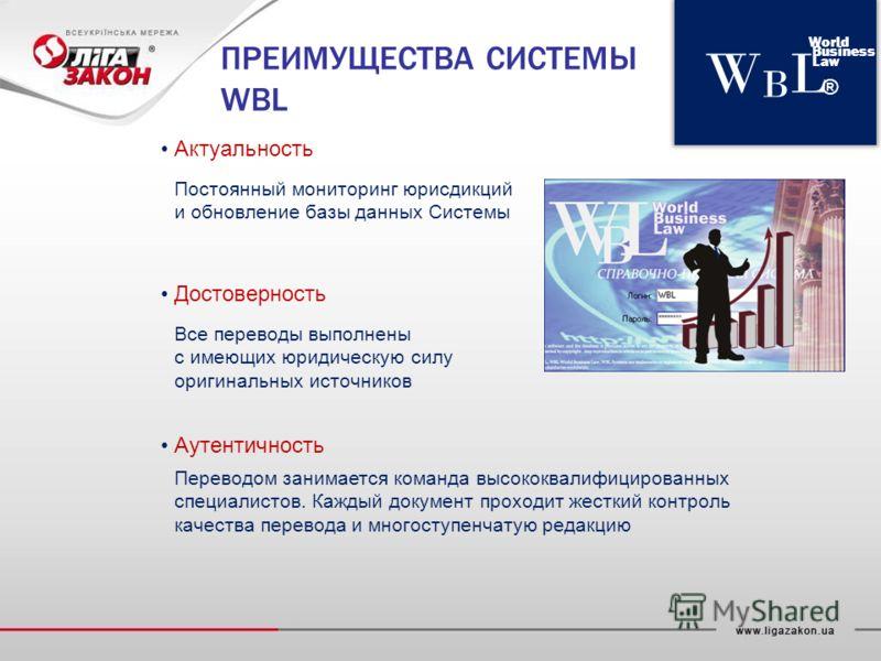 WBLWBL World Business Law ® ПРЕИМУЩЕСТВА СИСТЕМЫ WBL Достоверность Все переводы выполнены с имеющих юридическую силу оригинальных источников Актуальность Постоянный мониторинг юрисдикций и обновление базы данных Системы Аутентичность Переводом занима