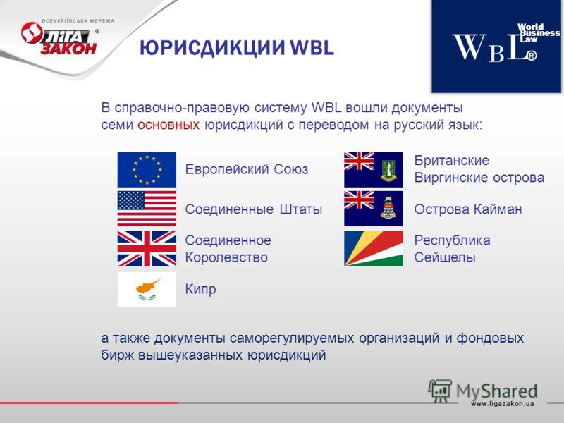 WBLWBL World Business Law ® ЮРИСДИКЦИИ WBL В справочно-правовую систему WBL вошли документы семи основных юрисдикций с переводом на русский язык: а также документы саморегулируемых организаций и фондовых бирж вышеуказанных юрисдикций Европейский Союз