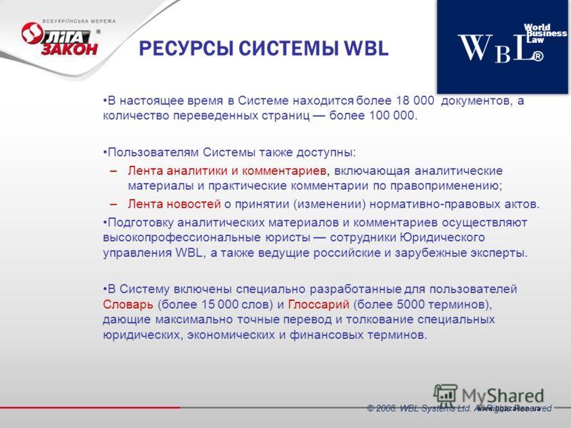 WBLWBL World Business Law ® РЕСУРСЫ СИСТЕМЫ WBL В настоящее время в Системе находится более 18 000 документов, а количество переведенных страниц более 100 000. Пользователям Системы также доступны: –Лента аналитики и комментариев, включающая аналитич