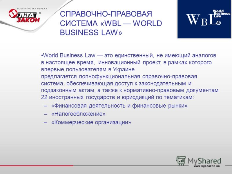 World Business Law это единственный, не имеющий аналогов в настоящее время, инновационный проект, в рамках которого впервые пользователям в Украине предлагается полнофункциональная справочно-правовая система, обеспечивающая доступ к законодательным и