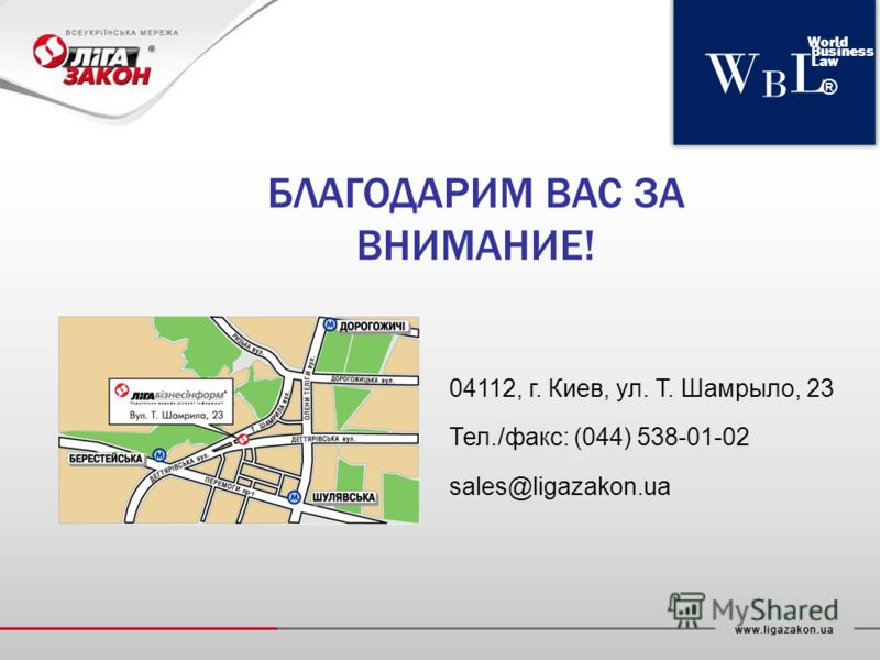 WBLWBL World Business Law ® БЛАГОДАРИМ ВАС ЗА ВНИМАНИЕ! 04112, г. Киев, ул. Т. Шамрыло, 23 Тел./факс: (044) 538-01-02 sales@ligazakon.ua