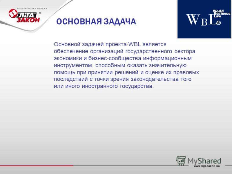 WBLWBL World Business Law ® ОСНОВНАЯ ЗАДАЧА Основной задачей проекта WBL является обеспечение организаций государственного сектора экономики и бизнес-сообщества информационным инструментом, способным оказать значительную помощь при принятии решений и