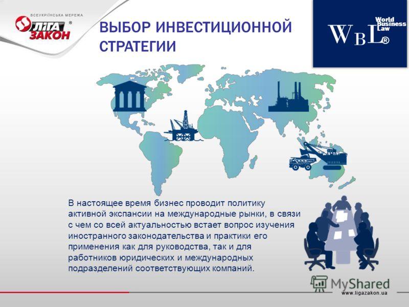 WBLWBL World Business Law ® ВЫБОР ИНВЕСТИЦИОННОЙ СТРАТЕГИИ В настоящее время бизнес проводит политику активной экспансии на международные рынки, в связи с чем со всей актуальностью встает вопрос изучения иностранного законодательства и практики его п
