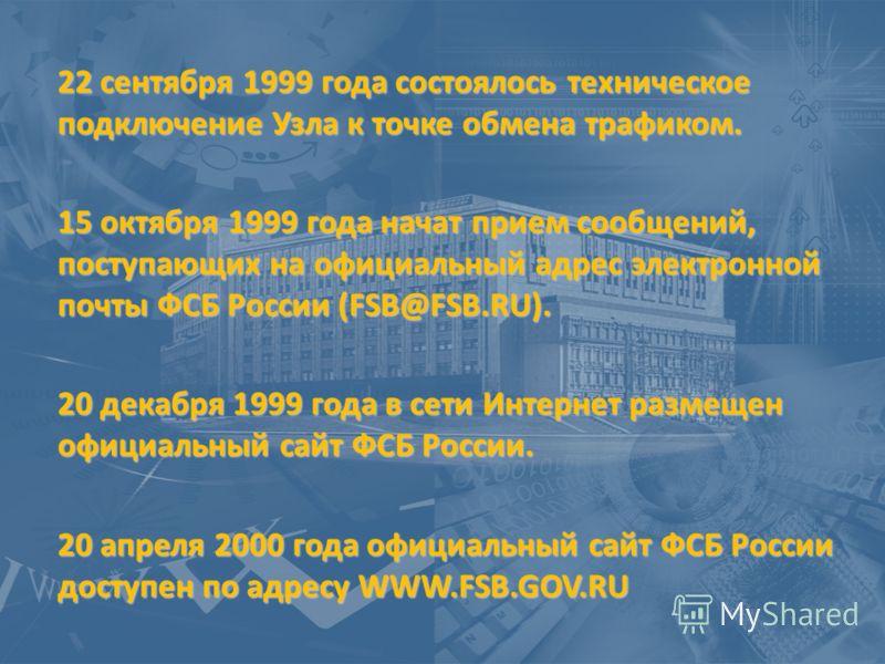 22 сентября 1999 года состоялось техническое подключение Узла к точке обмена трафиком. 15 октября 1999 года начат прием сообщений, поступающих на официальный адрес электронной почты ФСБ России (FSB@FSB.RU). 20 декабря 1999 года в сети Интернет размещ