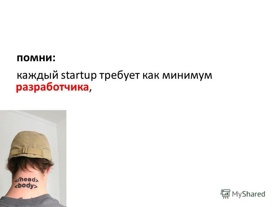 помни: каждый startup требует как минимум разработчика,