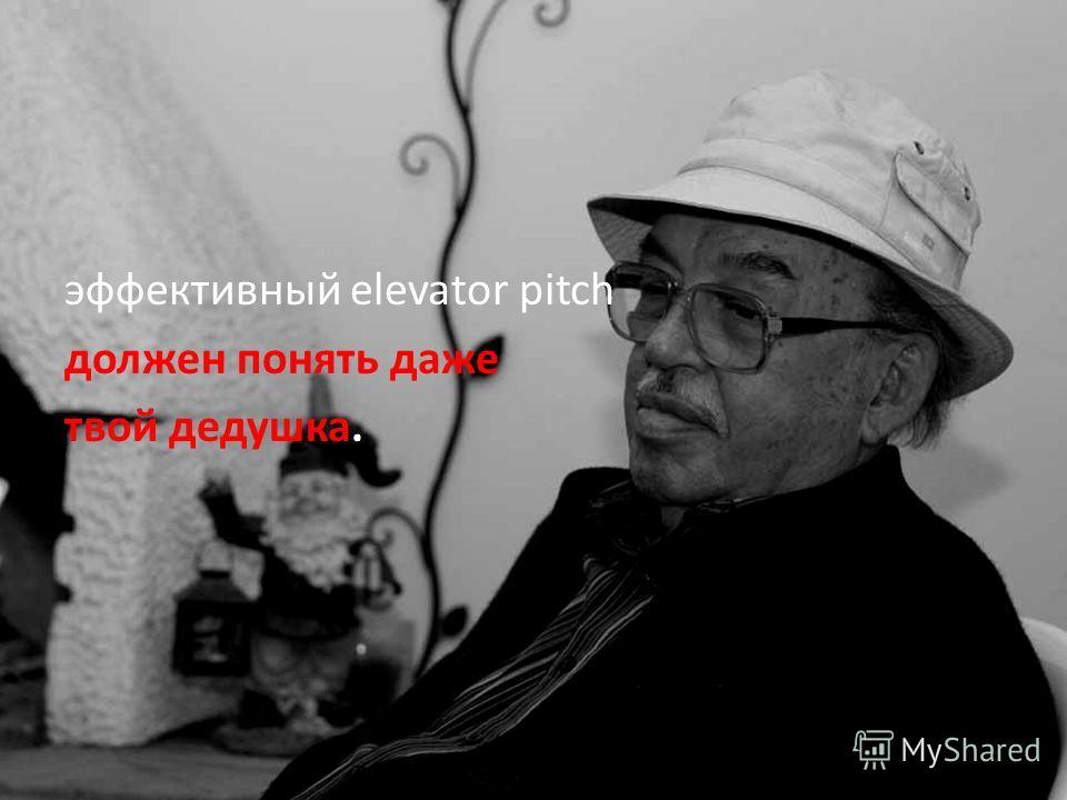 эффективный elevator pitch должен понять даже твой дедушка.