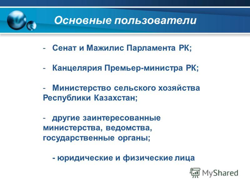 Основные пользователи -Сенат и Мажилис Парламента РК; -Канцелярия Премьер-министра РК; -Министерство сельского хозяйства Республики Казахстан; -другие заинтересованные министерства, ведомства, государственные органы; - юридические и физические лица