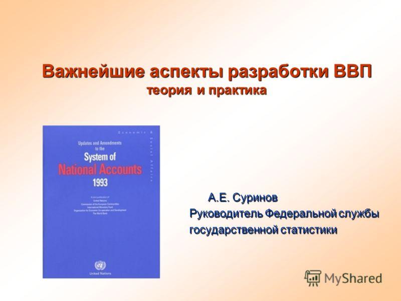 Важнейшие аспекты разработки ВВП теория и практика А.Е. Суринов Руководитель Федеральной службы Руководитель Федеральной службы государственной статистики государственной статистики