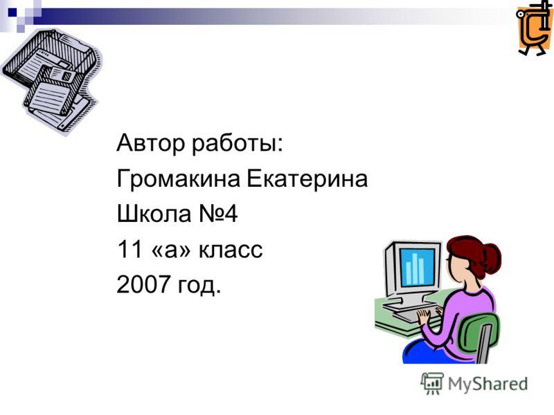 Автор работы: Громакина Екатерина Школа 4 11 «а» класс 2007 год.