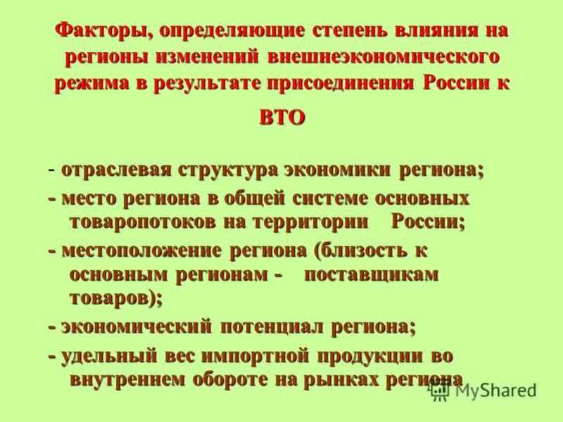 Факторы, определяющие степень влияния на регионы изменений внешнеэкономического режима в результате присоединения России к ВТО отраслевая структура экономики региона; - отраслевая структура экономики региона; - место региона в общей системе основных