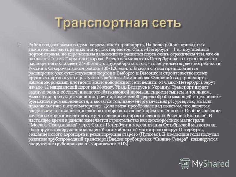 Район владеет всеми видами современного транспорта. На долю района приходится значительная часть речных и морских перевозок. Санкт - Петербург – 1 из крупнейших портов страны, но перспективы дальнейшего развития порта очень ограничены тем, что он нах