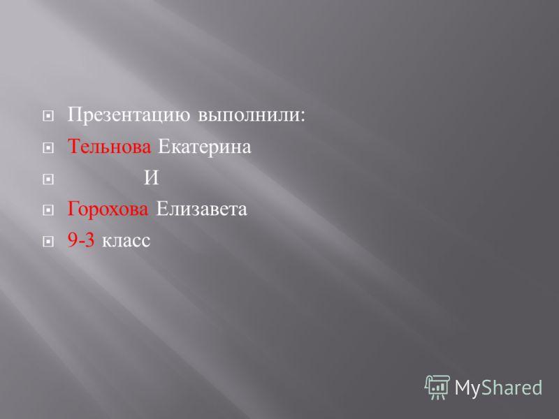 Презентацию выполнили : Тельнова Екатерина И Горохова Елизавета 9-3 класс