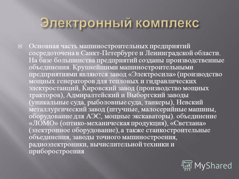Основная часть машиностроительных предприятий сосредоточена в Санкт - Петербурге и Ленинградской области. На базе большинства предприятий созданы производственные объединения. Крупнейшими машиностроительными предприятиями являются завод « Электросила