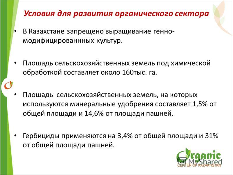В Казахстане запрещено выращивание генно- модифицированнных культур. Площадь сельскохозяйственных земель под химической обработкой составляет около 160тыс. га. Площадь сельскохозяйственных земель, на которых используются минеральные удобрения составл