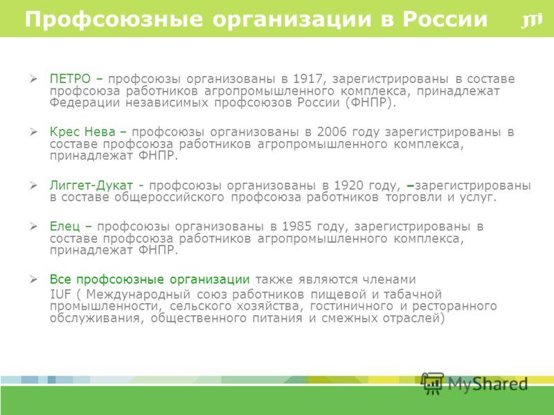 Профсоюзные организации в России ПЕТРО – профсоюзы организованы в 1917, зарегистрированы в составе профсоюза работников агропромышленного комплекса, принадлежат Федерации независимых профсоюзов России (ФНПР). Крес Нева – профсоюзы организованы в 2006