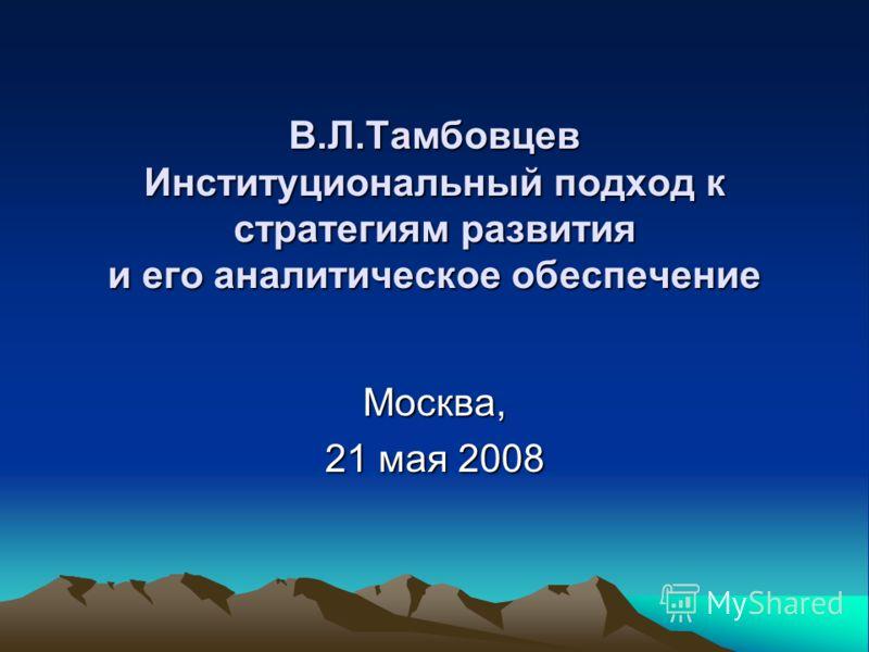 В.Л.Тамбовцев Институциональный подход к стратегиям развития и его аналитическое обеспечение Москва, 21 мая 2008