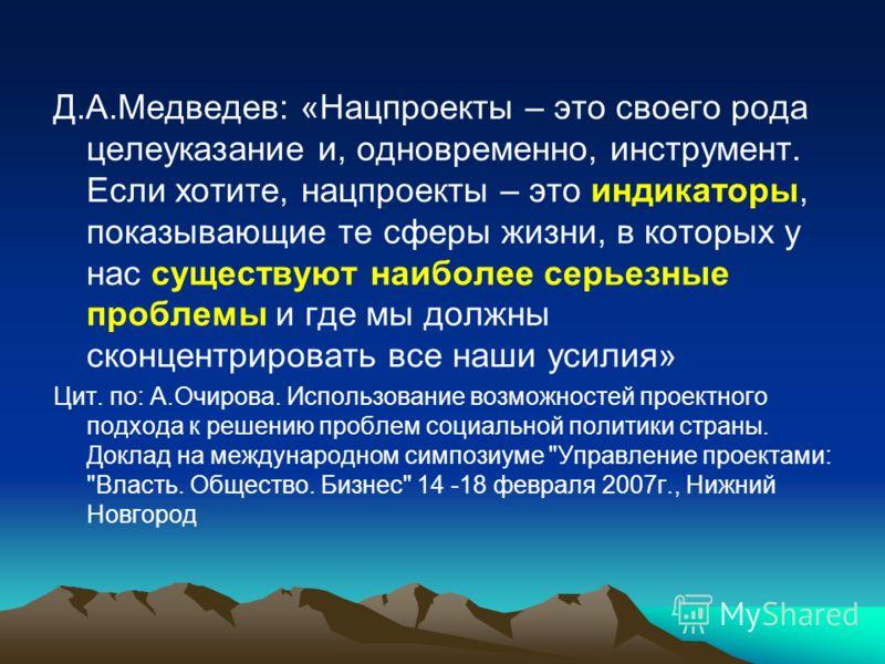 Д.А.Медведев: «Нацпроекты – это своего рода целеуказание и, одновременно, инструмент. Если хотите, нацпроекты – это индикаторы, показывающие те сферы жизни, в которых у нас существуют наиболее серьезные проблемы и где мы должны сконцентрировать все н