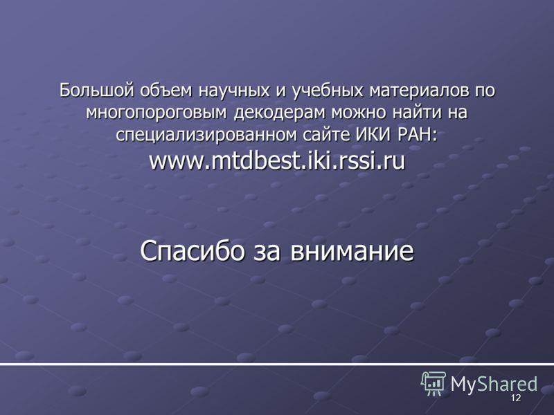 12 Спасибо за внимание Большой объем научных и учебных материалов по многопороговым декодерам можно найти на специализированном сайте ИКИ РАН: www.mtdbest.iki.rssi.ru