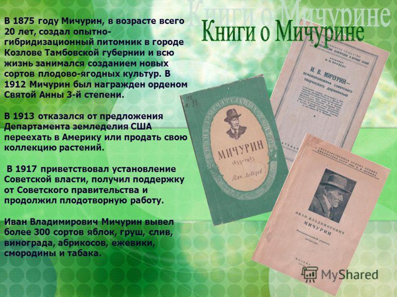 В 1875 году Мичурин, в возрасте всего 20 лет, создал опытно- гибридизационный питомник в городе Козлове Тамбовской губернии и всю жизнь занимался созданием новых сортов плодово-ягодных культур. В 1912 Мичурин был награжден орденом Святой Анны 3-й сте