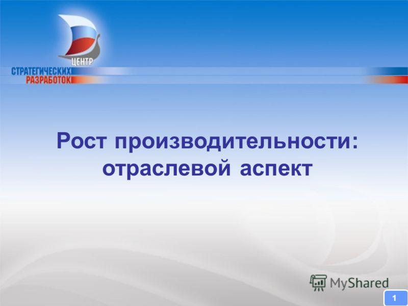 CENTER FOR STRATEGIC RESEARCH Рост производительности: отраслевой аспект 1
