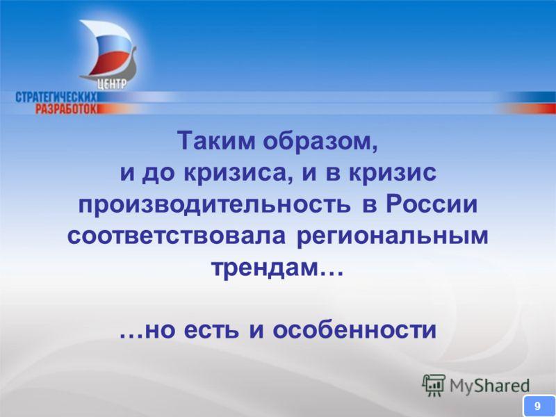 CENTER FOR STRATEGIC RESEARCH Таким образом, и до кризиса, и в кризис производительность в России соответствовала региональным трендам… …но есть и особенности 9