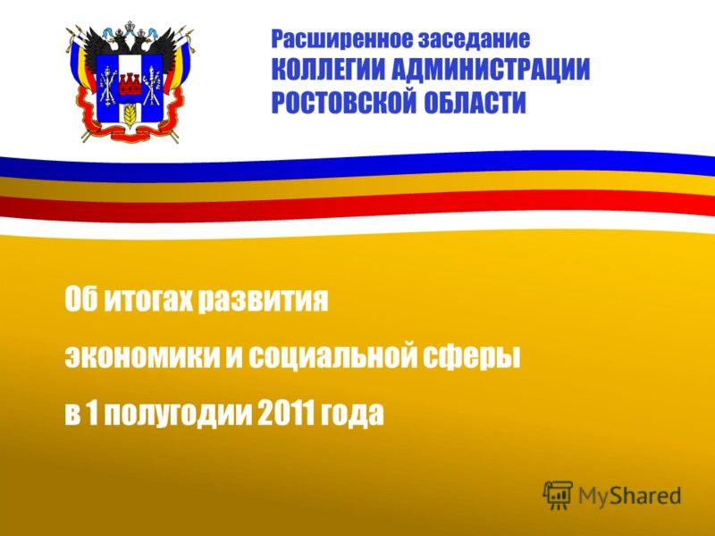 Расширенное заседание КОЛЛЕГИИ АДМИНИСТРАЦИИ РОСТОВСКОЙ ОБЛАСТИ Об итогах развития экономики и социальной сферы в 1 полугодии 2011 года