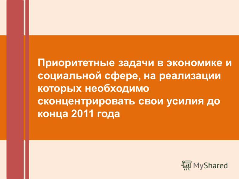 Приоритетные задачи в экономике и социальной сфере, на реализации которых необходимо сконцентрировать свои усилия до конца 2011 года