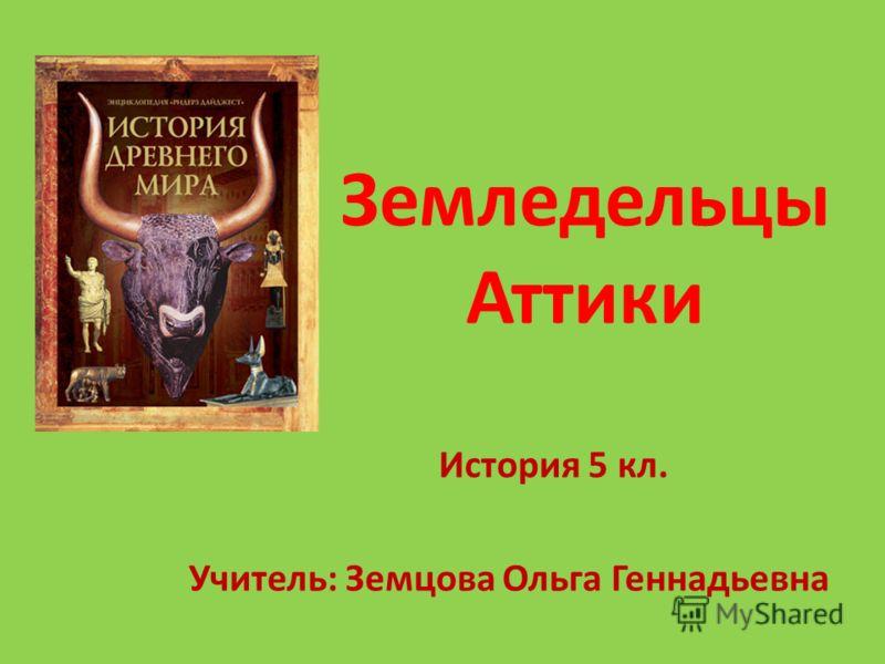 Земледельцы Аттики История 5 кл. Учитель: Земцова Ольга Геннадьевна