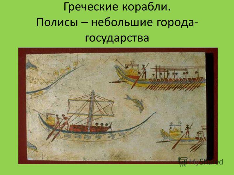 Греческие корабли. Полисы – небольшие города- государства