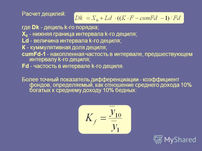 Расчет децилей: где Dk - дециль k-го порядка; Х 0 - нижняя граница интервала k-го дециля; Ld - величина интервала k-го дециля; К - куммулятивная доля дециля; cumFd-1 - накопленная частость в интервале, предшествующем интервалу k-го дециля; Fd - часто