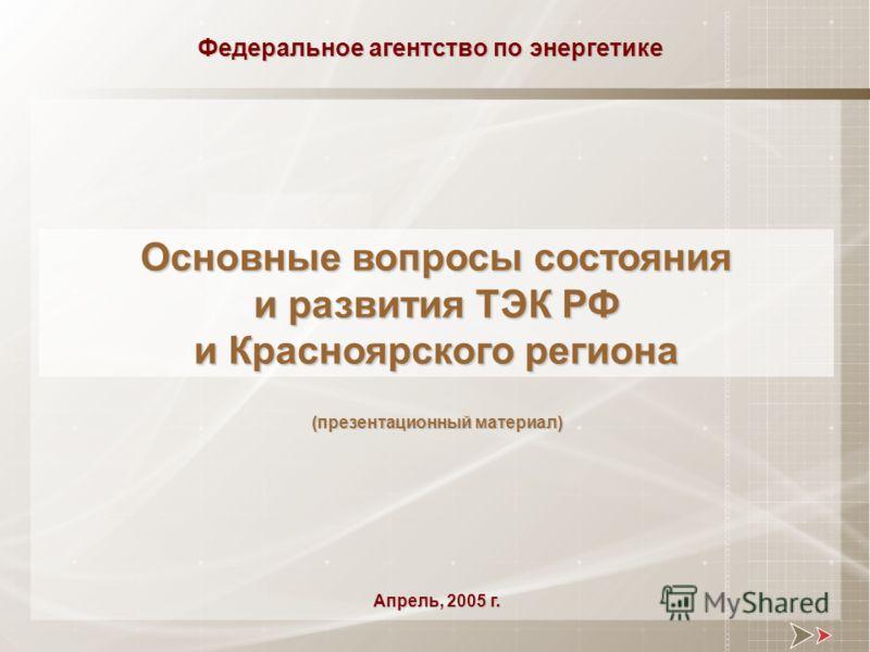 Основные вопросы состояния и развития ТЭК РФ и Красноярского региона Федеральное агентство по энергетике Апрель, 2005 г. (презентационный материал)
