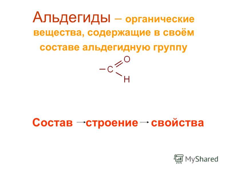 Альдегиды – органические вещества, содержащие в своём составе альдегидную группу Состав строение свойства