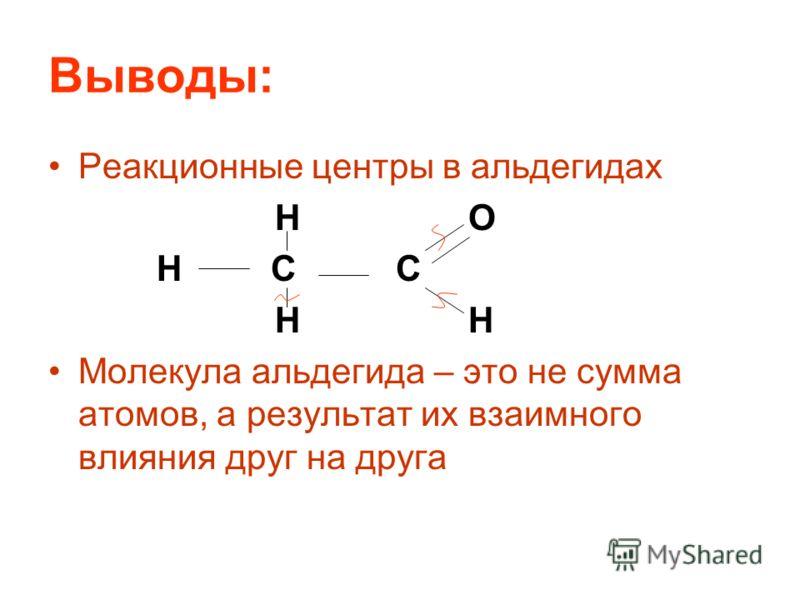 Выводы: Реакционные центры в альдегидах H O H C C H H Молекула альдегида – это не сумма атомов, а результат их взаимного влияния друг на друга