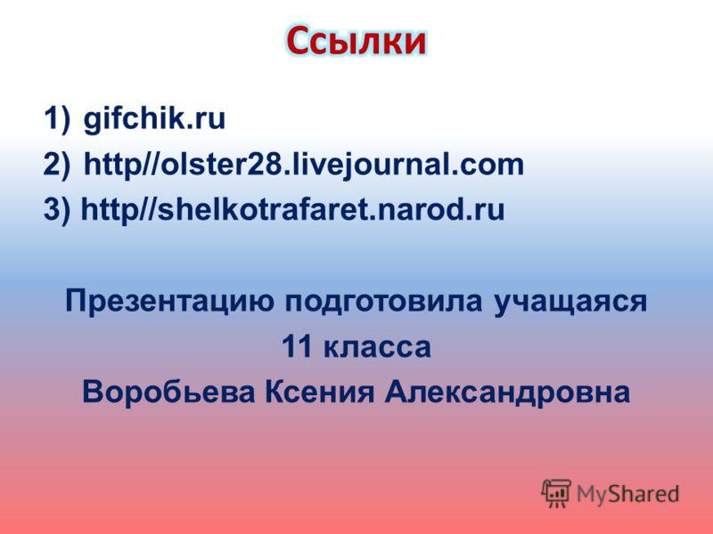 1)gifchik.ru 2)http//olster28.livejournal.com 3) http//shelkotrafaret.narod.ru Презентацию подготовила учащаяся 11 класса Воробьева Ксения Александровна
